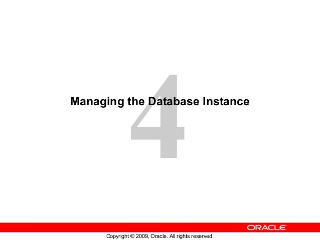 4Managing the Database Instance      Copyright © 2009, Oracle. All rights reserved.