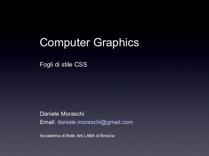 Daniele Moraschi Email:  [email_address] Accademia di Belle Arti LABA di Brescia Computer Graphics Fogli di stile CSS