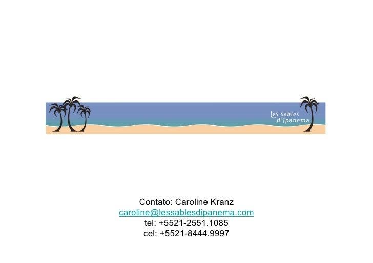 Contato: Caroline Kranz caroline@lessablesdipanema.com        tel: +5521-2551.1085        cel: +5521-8444.9997