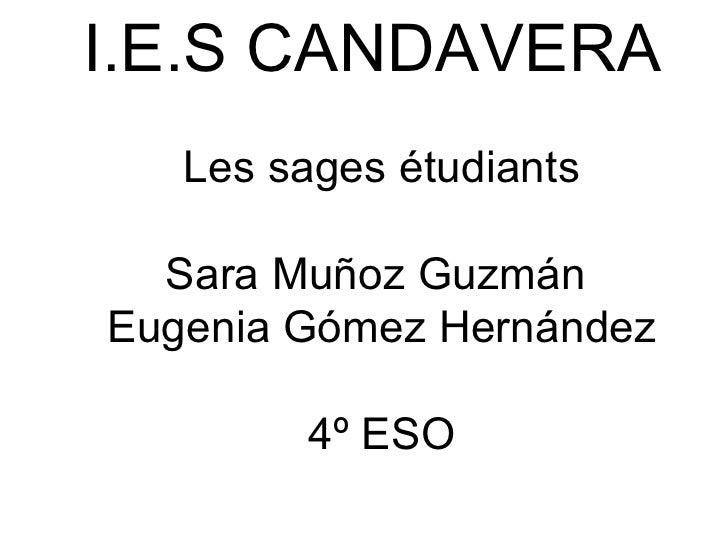 I.E.S CANDAVERA    Les sages étudiants Sara Muñoz Guzmán  Eugenia Gómez Hernández   4º ESO