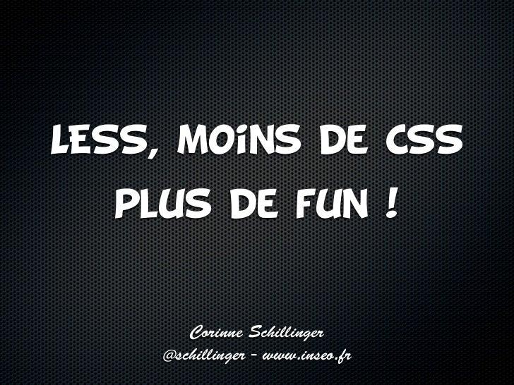 LESS, moins de CSS  plus de fun !       Corinne Schillinger    @schillinger - www.inseo.fr