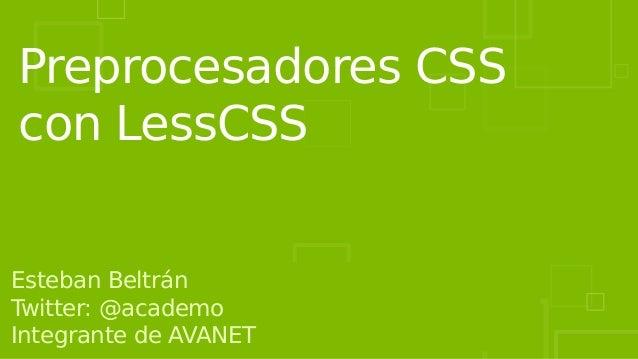 Preprocesadores CSS con LessCSS Esteban Beltrán Twitter: @academo Integrante de AVANET