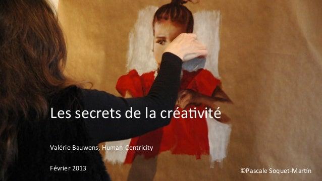 Les secrets de la créa,vité Valérie Bauwens, Human-‐Centricity  Février 2013                     ...