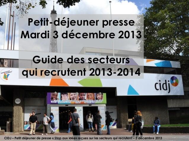 Petit-déjeuner presse Mardi 3 décembre 2013 Guide des secteurs qui recrutent 2013-2014  CIDJ – Petit déjeuner de presse «...
