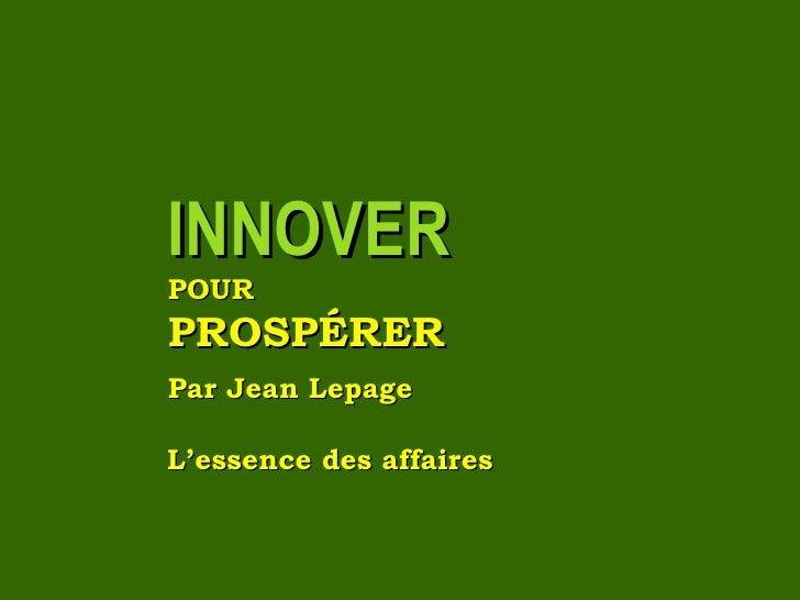<ul><li>INNOVER   </li></ul><ul><li>POUR   </li></ul><ul><li>PROSPÉRER </li></ul><ul><li>Par Jean Lepage </li>...