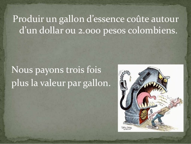 Produir un gallon d'essence coûte autour d'un dollar ou 2.000 pesos colombiens.  Nous payons trois fois plus la valeur par...