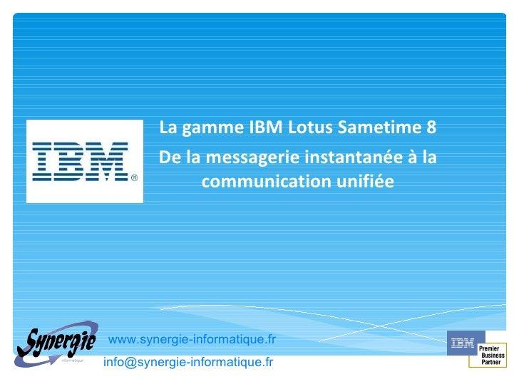 La gamme IBM Lotus Sametime 8 De la messagerie instantanée à la communication unifiée www.synergie-informatique.fr [email_...