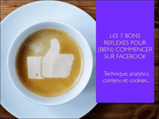 LES 7 BONS  REFLEXES POUR  (BIEN) COMMENCER  SUR FACEBOOK  Technique, analytics,  contenu et cookies...