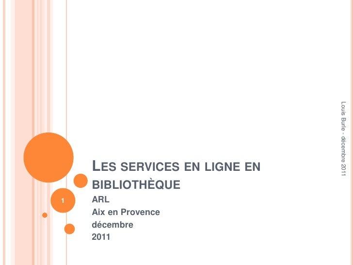 Les services en ligne en bibliothèque<br />ARL<br />Aix en Provence<br />décembre <br />2011<br />Louis Burle - décembre 2...