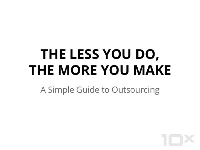 THE LESS YOU DO, THE MORE YOU MAKE A Simple Guide to Outsourcing