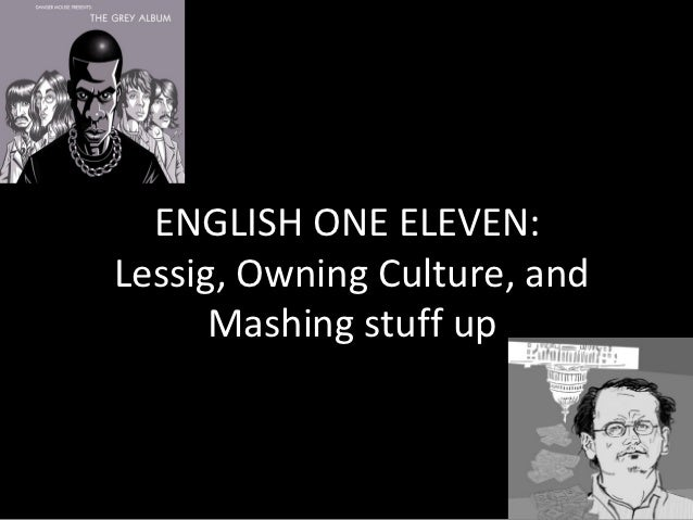 ENGLISH ONE ELEVEN:Lessig, Owning Culture, and      Mashing stuff up