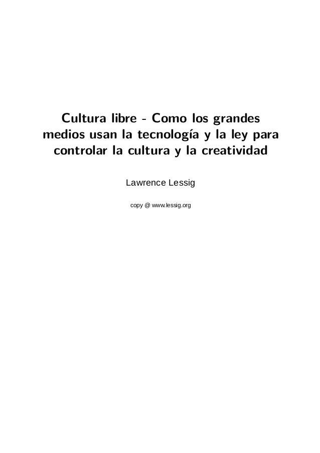 Cultura libre - Como los grandesmedios usan la tecnología y la ley para controlar la cultura y la creatividad             ...