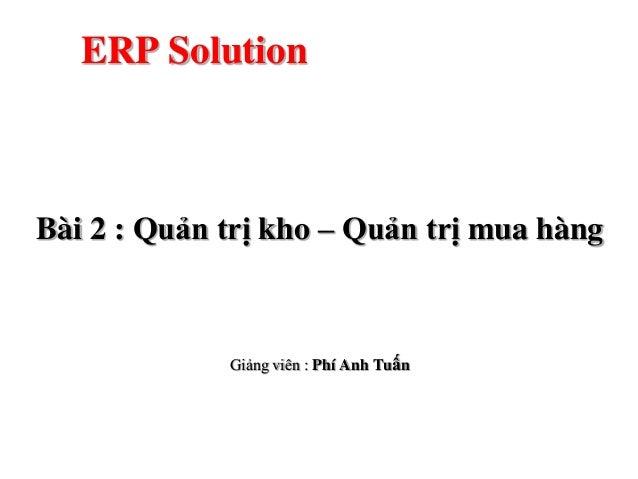 ERP SolutionBài 2 : Quản trị kho – Quản trị mua hàng             Giảng viên : Phí Anh Tuấn