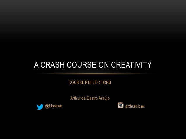 A CRASH COURSE ON CREATIVITY             COURSE REFLECTIONS             Arthur de Castro Araújo  @kloseee                 ...