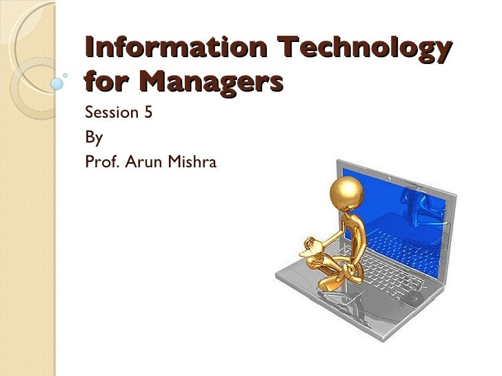 Information Technology for Managers Session 5 By Prof. Arun Mishra
