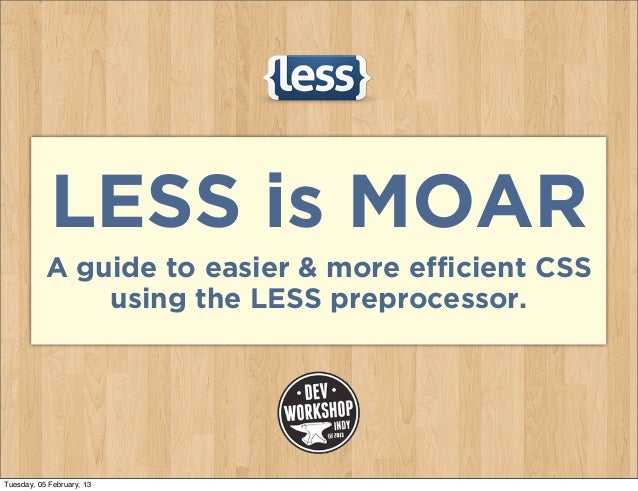 LESS is MOAR           A guide to easier & more efficient CSS               using the LESS preprocessor.Tuesday, 05 Februa...