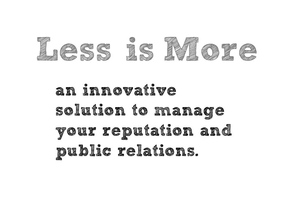 Less is More  an innovative  solution to manage  your reputation and  public relations.