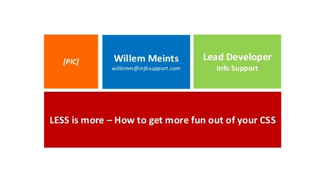 LESS is more – How to get more fun out of your CSS Willem Meints willemm@infosupport.com Lead Developer Info Support [PIC]