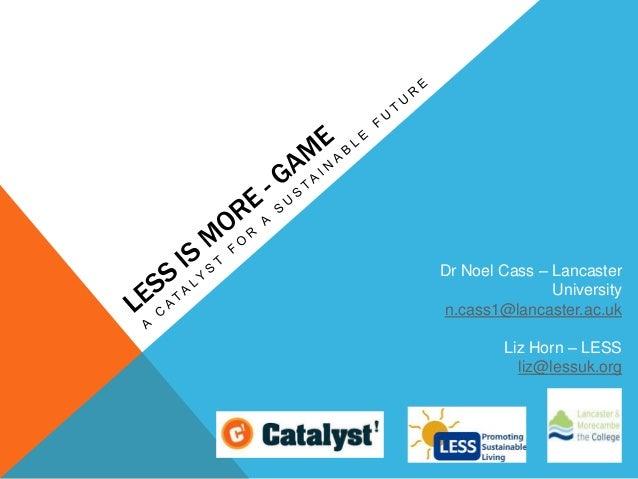 Dr Noel Cass – Lancaster University n.cass1@lancaster.ac.uk Liz Horn – LESS liz@lessuk.org