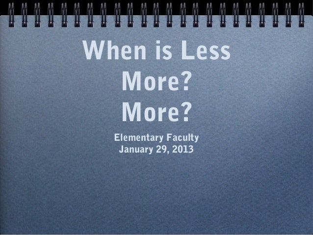 When is Less  More?  More?  Elementary Faculty   January 29, 2013