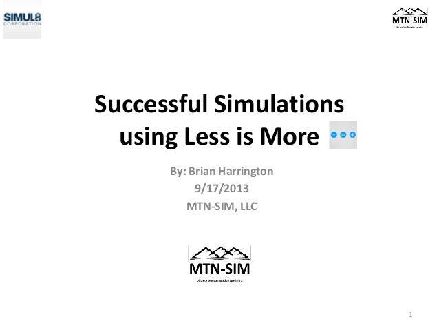 Successful Simulations using Less is More By: Brian Harrington 9/17/2013 MTN-SIM, LLC 1