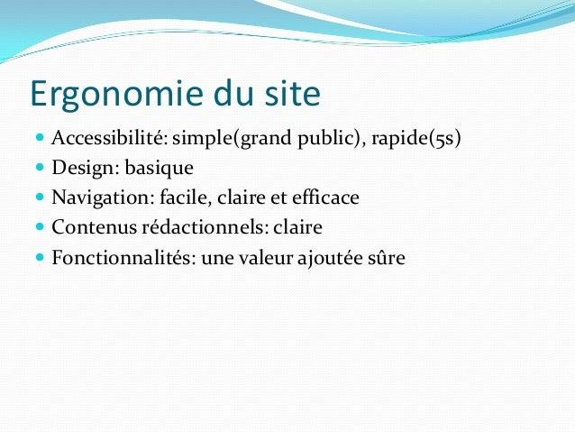 Ergonomie du site  Accessibilité: simple(grand public), rapide(5s)  Design: basique  Navigation: facile, claire et effi...