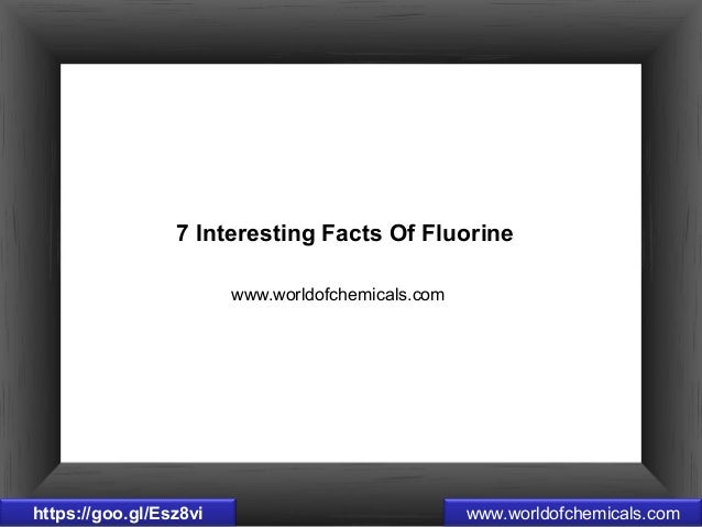 www.worldofchemicals.com 7 Interesting Facts Of Fluorine www.worldofchemicals.comhttps://goo.gl/Esz8vi