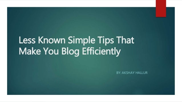 Less Known Simple Tips That  Make You Blog Efficiently  BY AKSHAV HALLU R