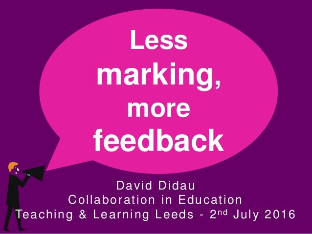 Less marking, more feedback David Didau Collaboration in Education Teaching & Learning Leeds - 2nd July 2016