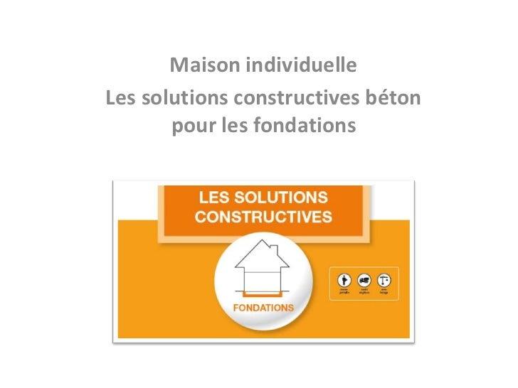 Maison individuelleLes solutions constructives béton       pour les fondations