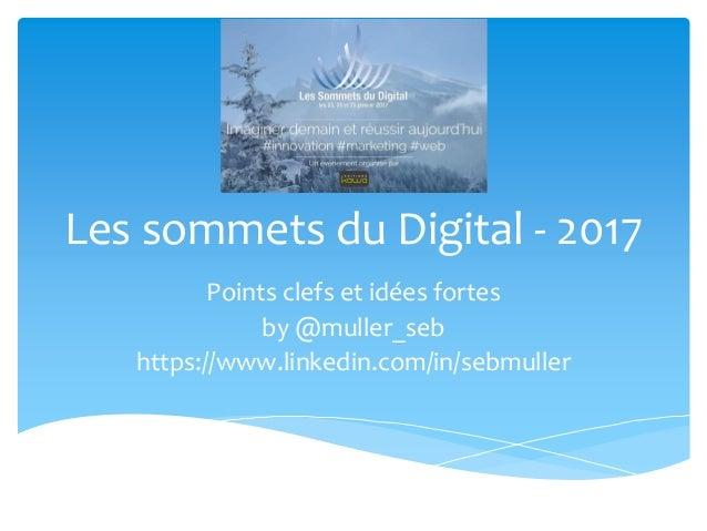 Les sommets du Digital - 2017 Points clefs et idées fortes by @muller_seb https://www.linkedin.com/in/sebmuller