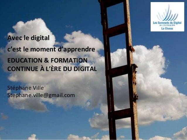 1 Avec le digital c'est le moment d'apprendre EDUCATION & FORMATION CONTINUE À L'ÈRE DU DIGITAL Stéphane Ville Stephane.vi...