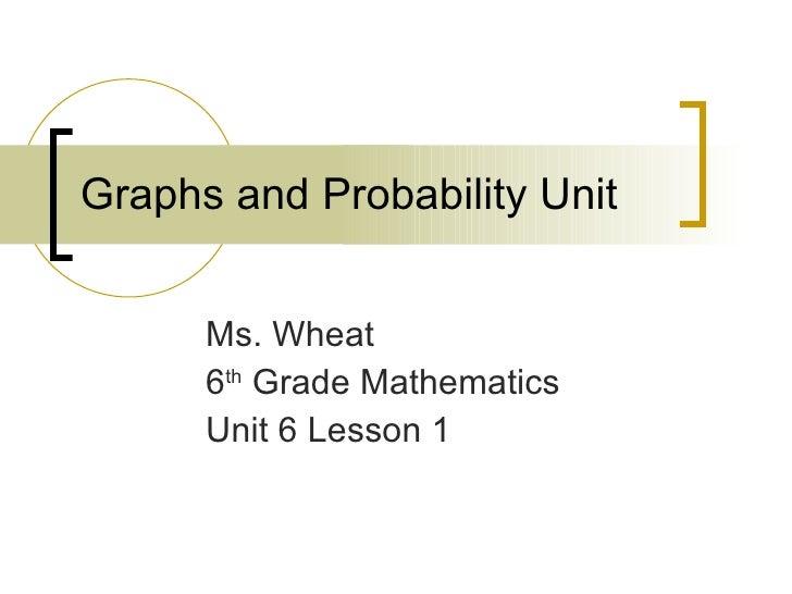 Graphs and Probability Unit Ms. Wheat 6 th  Grade Mathematics Unit 6 Lesson 1