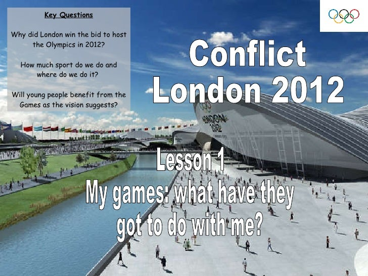 Conflict London 2012 Lesson 1 My games: what have they  got to do with me? Key Questions Why did London win the bid to hos...