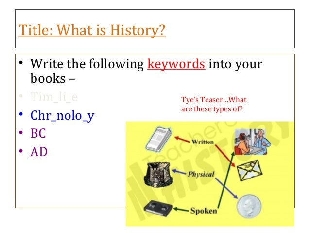 Title: What is History? • Write the following keywords into your books – • Tim_li_e • Chr_nolo_y • BC • AD Tye's Teaser…Wh...