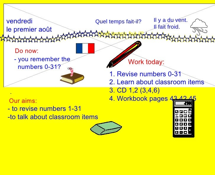 vendredi le premier août Do now: Work today: Our aims: - 1. Revise numbers 0-31 2. Learn about classroom items 3. CD 1,2 (...