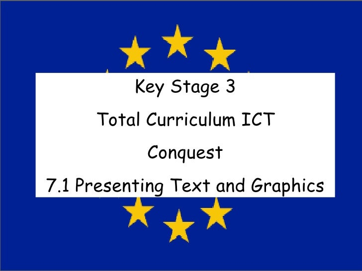 Key Stage 3 Total Curriculum ICT Conquest 7.1 Presenting Text and Graphics