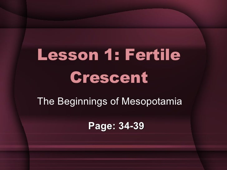 Lesson 1: Fertile Crescent The Beginnings of Mesopotamia Page: 34-39