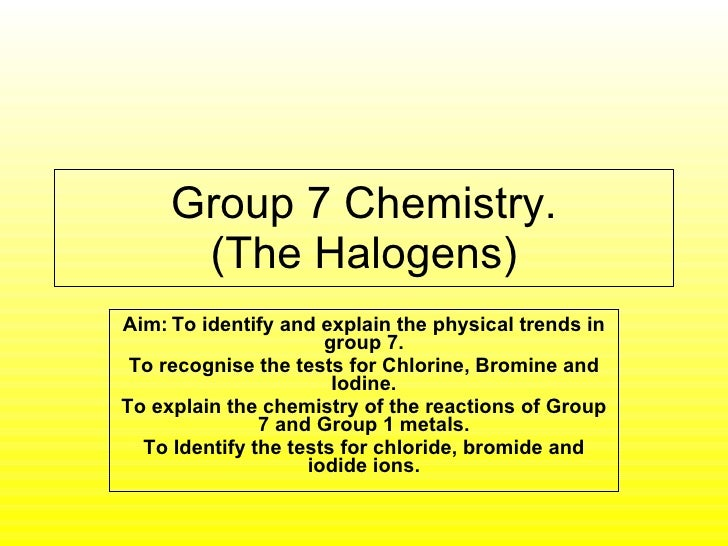 Group 7 Chemistry. (The Halogens) Aim:   To identify and explain the physical trends in group 7. To recognise the tests fo...