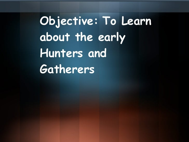Objective: To Learn about the early Hunters and Gatherers