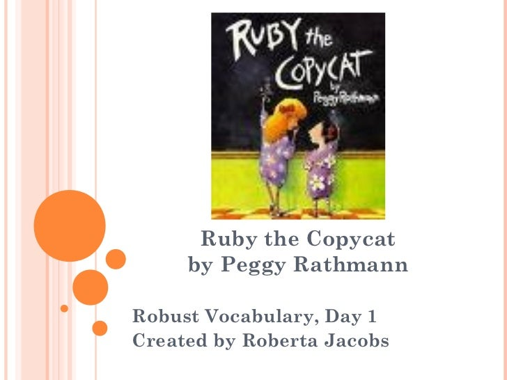 Ruby the Copycat     by Peggy RathmannRobust Vocabulary, Day 1Created by Roberta Jacobs