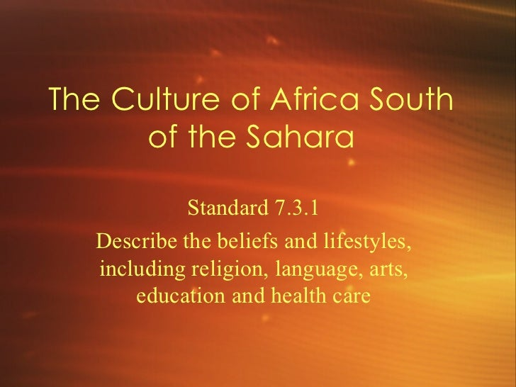 The Culture of Africa South of the Sahara Standard 7.3.1 Describe the beliefs and lifestyles, including religion, language...