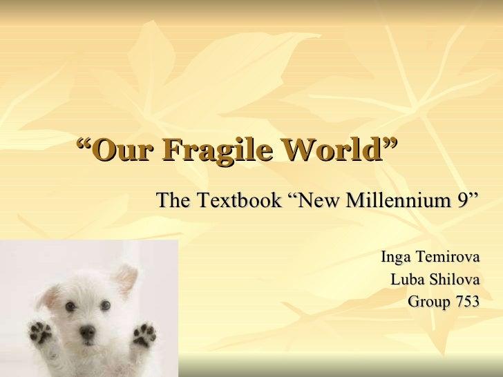 """"""" Our Fragile World """"   The Textbook   """"New Millennium 9"""" Inga Temirova Luba Shilova Group 753"""