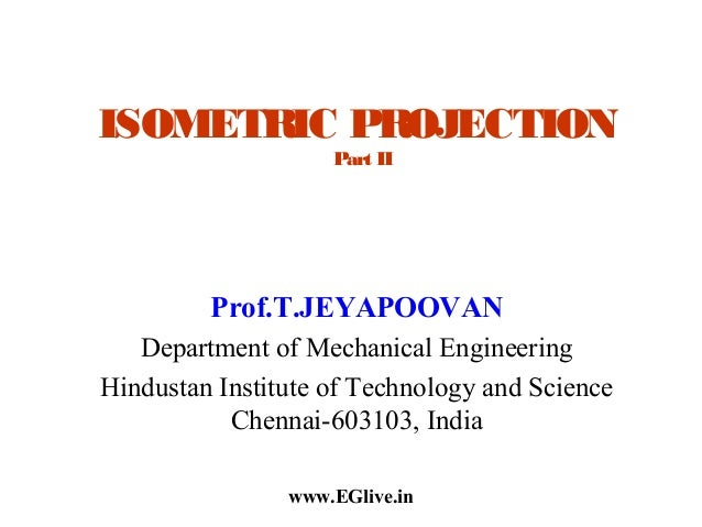 ISOMETRIC PROJECTION Part II  Prof.T.JEYAPOOVAN Department of Mechanical Engineering Hindustan Institute of Technology and...