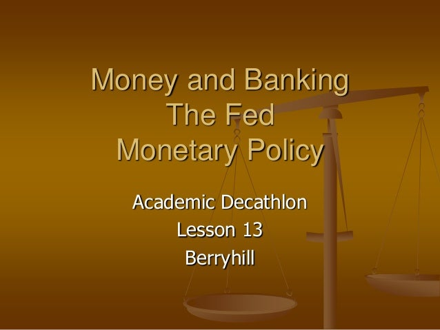Money and Banking    The Fed Monetary Policy  Academic Decathlon      Lesson 13       Berryhill