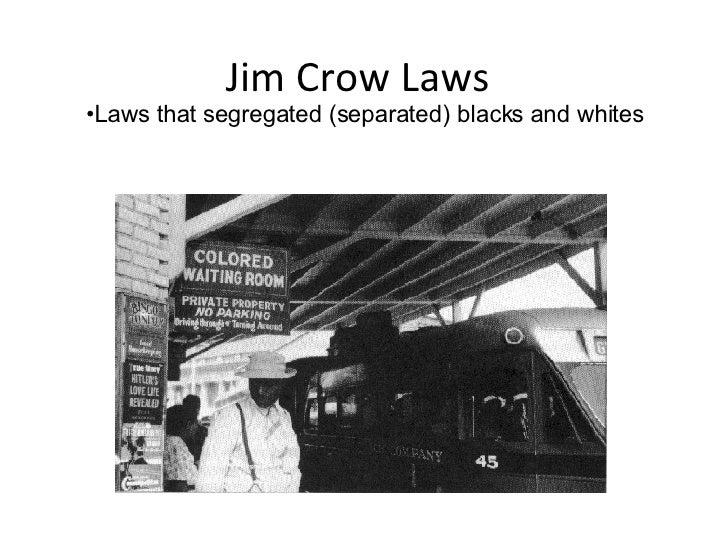 Jim Crow Laws <ul><li>Laws that segregated (separated) blacks and whites </li></ul>
