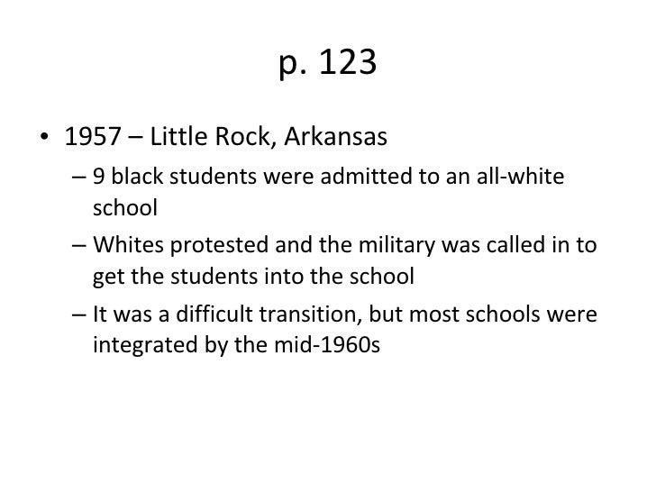p. 123 <ul><li>1957 – Little Rock, Arkansas </li></ul><ul><ul><li>9 black students were admitted to an all-white school </...