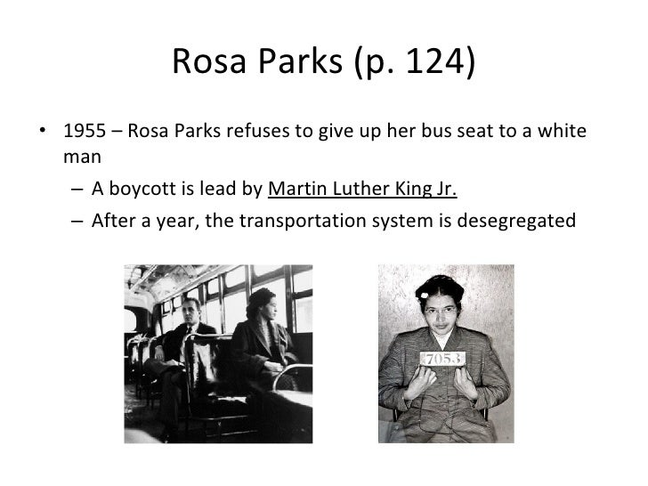 Rosa Parks (p. 124) <ul><li>1955 – Rosa Parks refuses to give up her bus seat to a white man </li></ul><ul><ul><li>A boyco...