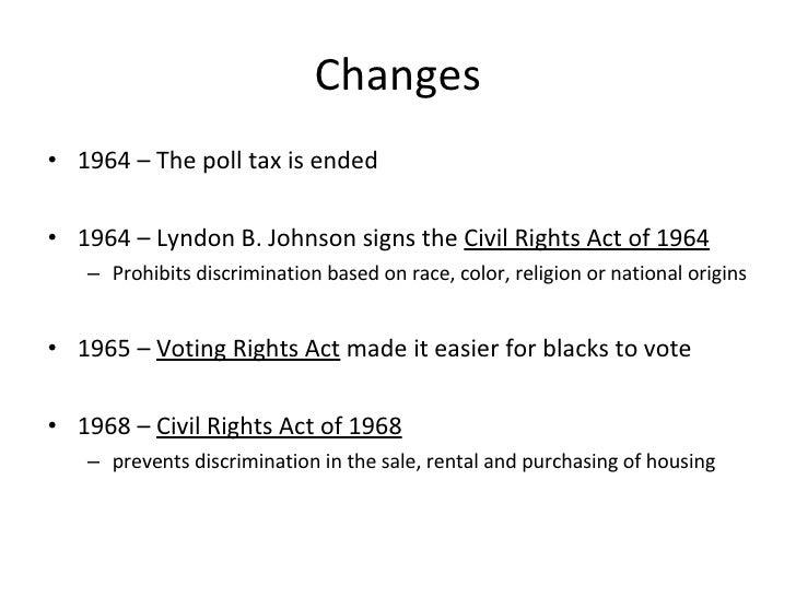 Changes <ul><li>1964 – The poll tax is ended </li></ul><ul><li>1964 – Lyndon B. Johnson signs the  Civil Rights Act of 196...
