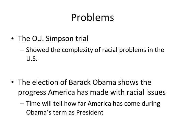 Problems <ul><li>The O.J. Simpson trial </li></ul><ul><ul><li>Showed the complexity of racial problems in the U.S. </li></...